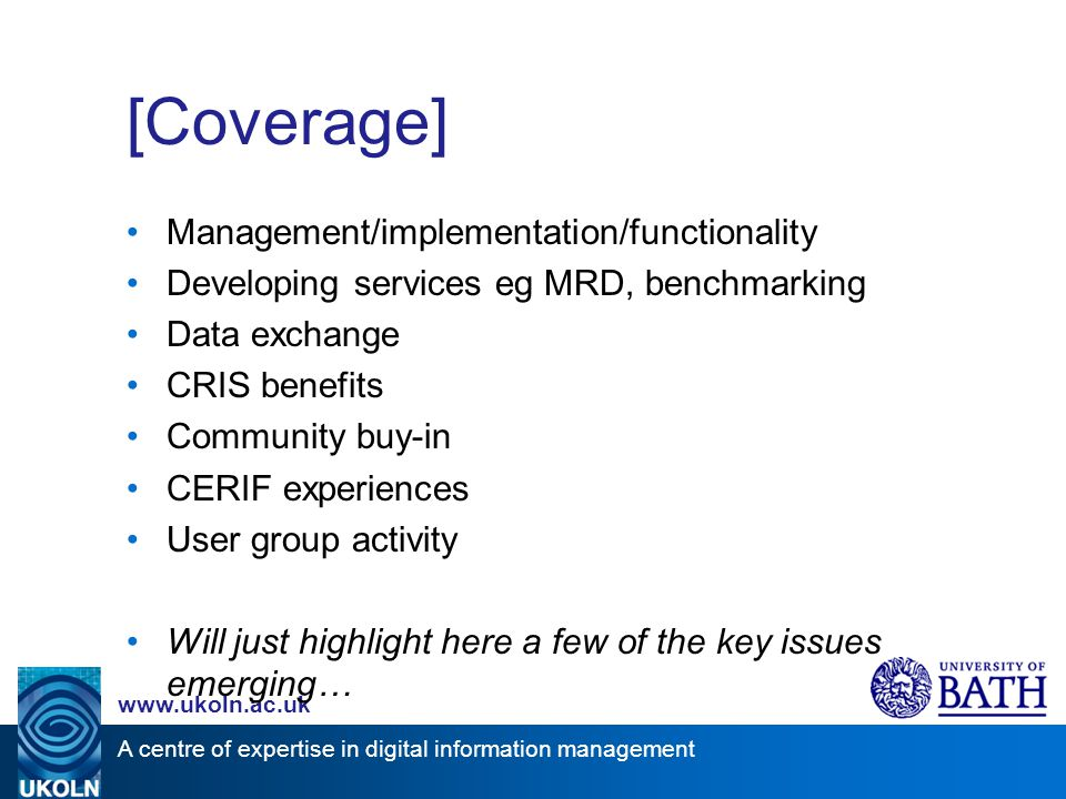 A centre of expertise in digital information management www.ukoln.ac.uk [Coverage] Management/implementation/functionality Developing services eg MRD, benchmarking Data exchange CRIS benefits Community buy-in CERIF experiences User group activity Will just highlight here a few of the key issues emerging…
