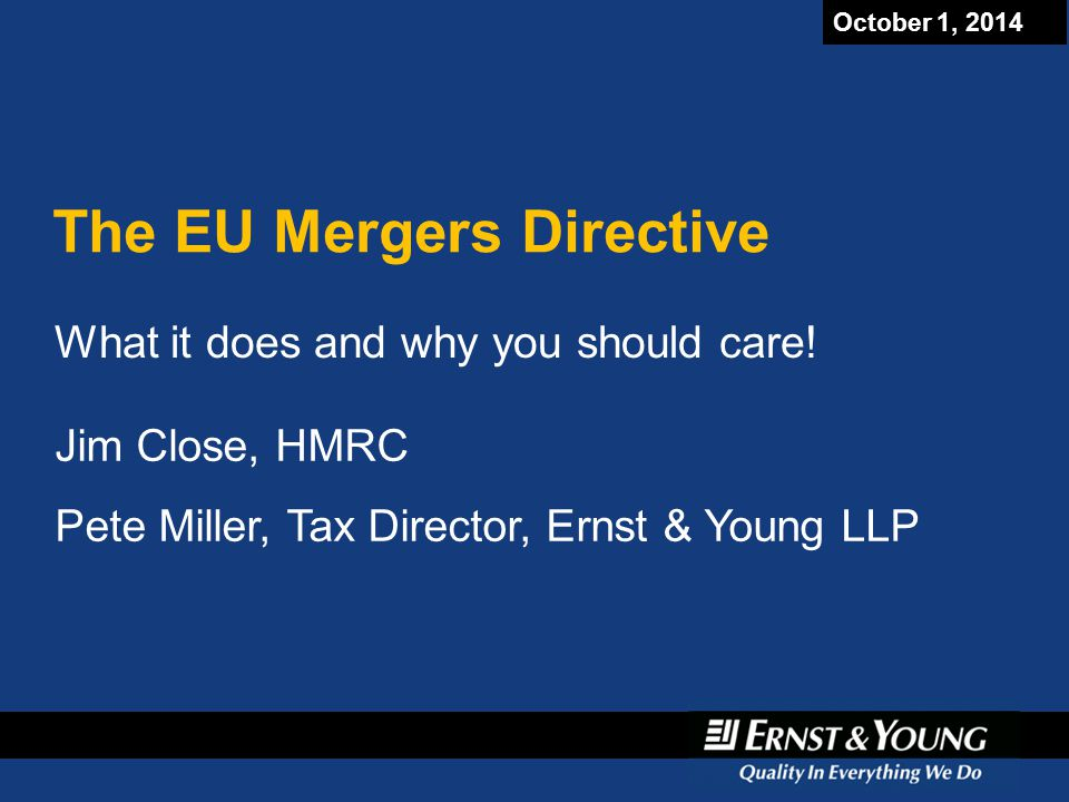 October 1, 2014 The EU Mergers Directive What it does and why you should care! Jim Close, HMRC Pete Miller, Tax Director, Ernst & Young LLP Jim Close,
