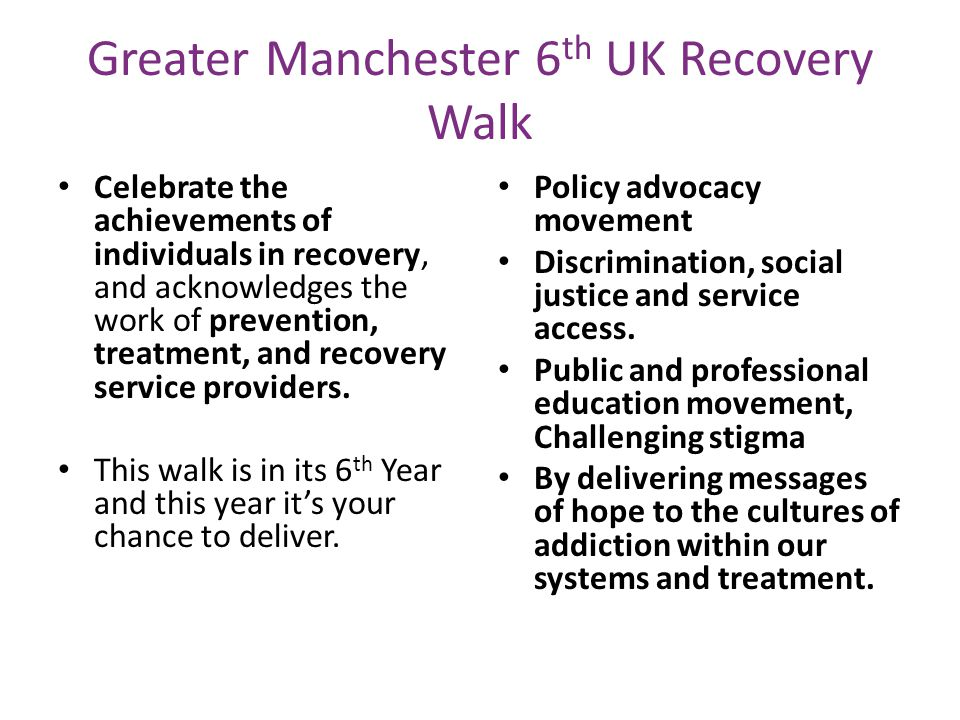 Greater Manchester 6 th UK Recovery Walk Celebrate the achievements of individuals in recovery, and acknowledges the work of prevention, treatment, and recovery service providers.