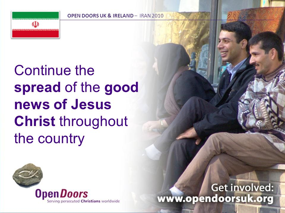 Continue the spread of the good news of Jesus Christ throughout the country OPEN DOORS UK & IRELAND – IRAN 2010