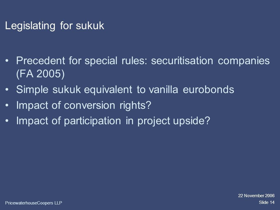 22 November 2006 Slide 14 Legislating for sukuk Precedent for special rules: securitisation companies (FA 2005) Simple sukuk equivalent to vanilla eurobonds Impact of conversion rights.