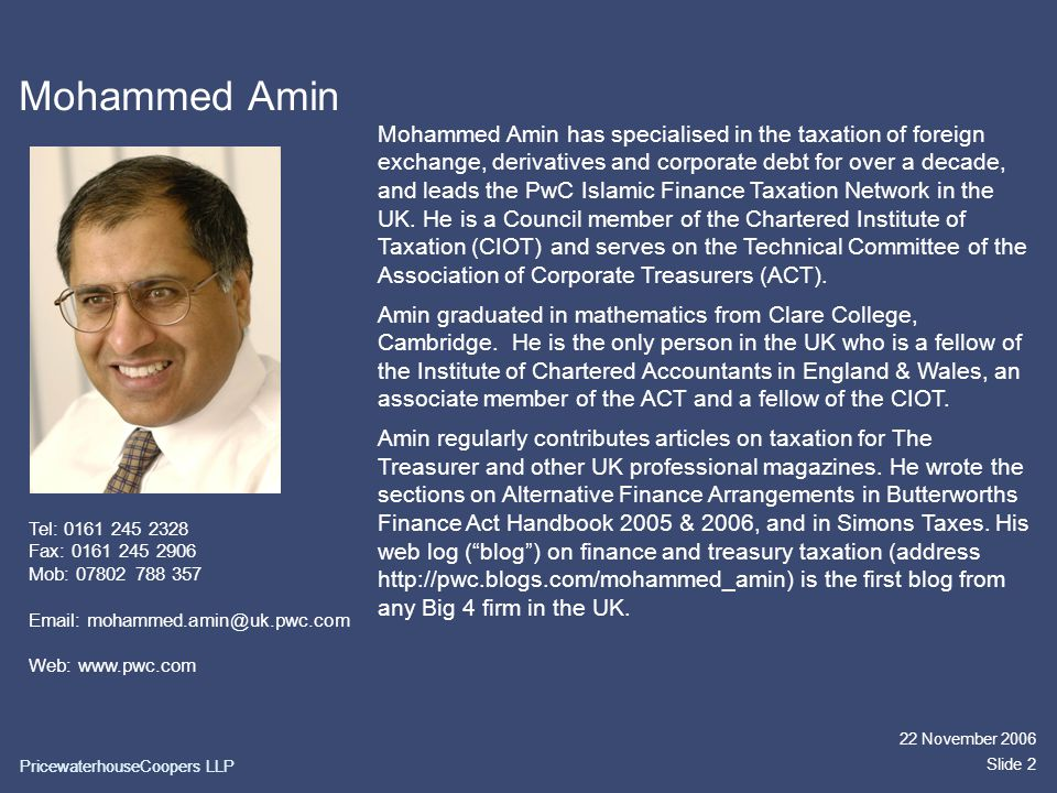 PricewaterhouseCoopers LLP 22 November 2006 Slide 2 Mohammed Amin Mohammed Amin has specialised in the taxation of foreign exchange, derivatives and corporate debt for over a decade, and leads the PwC Islamic Finance Taxation Network in the UK.