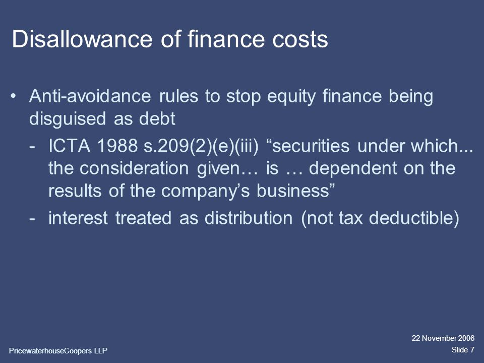 PricewaterhouseCoopers LLP 22 November 2006 Slide 7 Disallowance of finance costs Anti-avoidance rules to stop equity finance being disguised as debt -ICTA 1988 s.209(2)(e)(iii) securities under which...