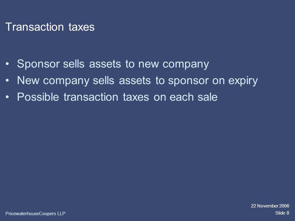 22 November 2006 Slide 8 Transaction taxes Sponsor sells assets to new company New company sells assets to sponsor on expiry Possible transaction taxes on each sale