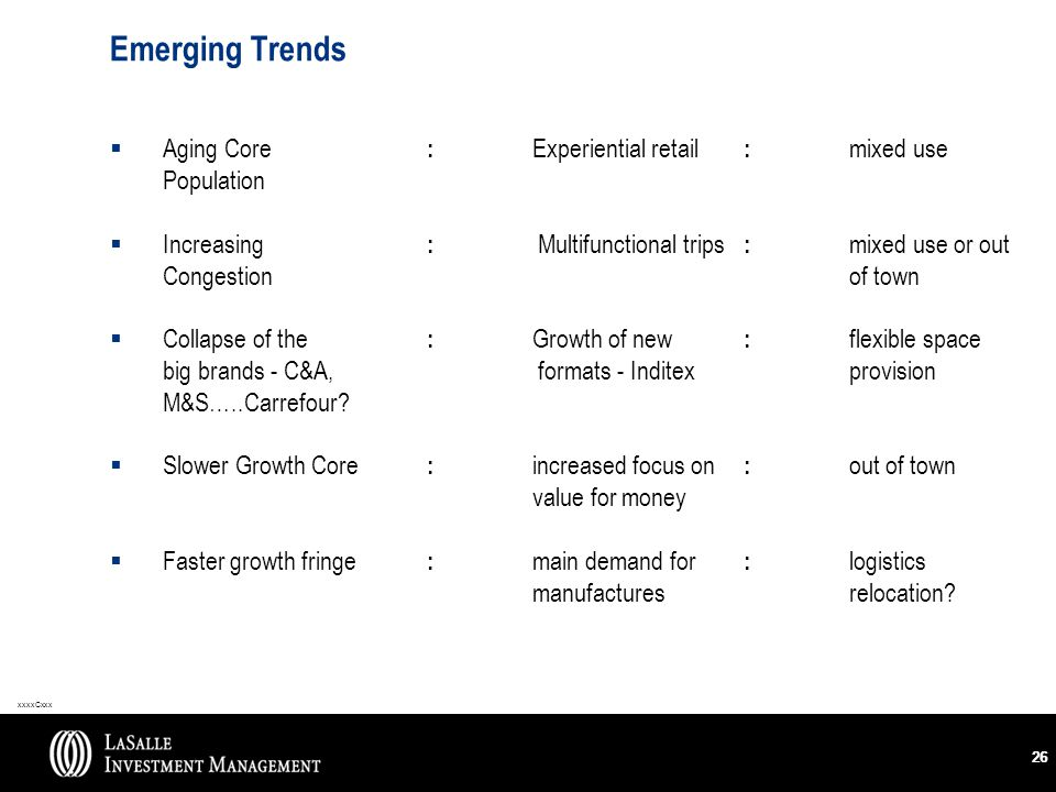 xxxxCxxx 26 Emerging Trends  Aging Core : Experiential retail : mixed use Population  Increasing : Multifunctional trips : mixed use or out Congestionof town  Collapse of the : Growth of new : flexible space big brands - C&A, formats - Inditexprovision M&S…..Carrefour.