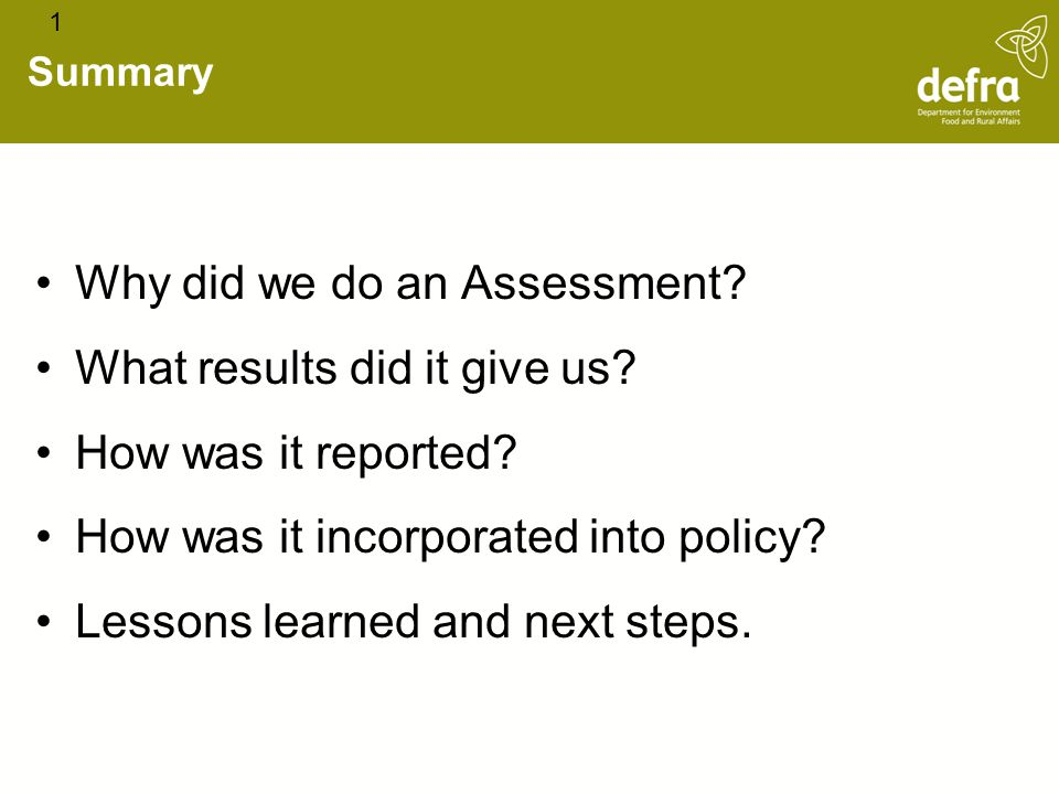 Summary Why did we do an Assessment? What results did it give us? How was it reported? How was it incorporated into policy? Lessons learned and next s