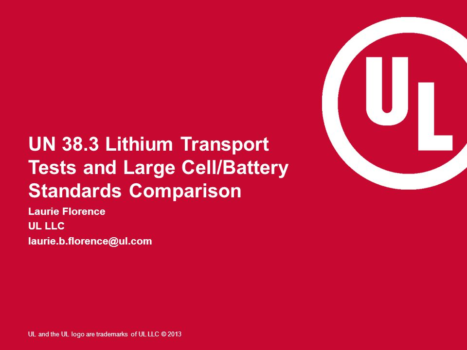 UL and the UL logo are trademarks of UL LLC © 2013 UN 38.3 Lithium Transport Tests and Large Cell/Battery Standards Comparison Laurie Florence UL LLC