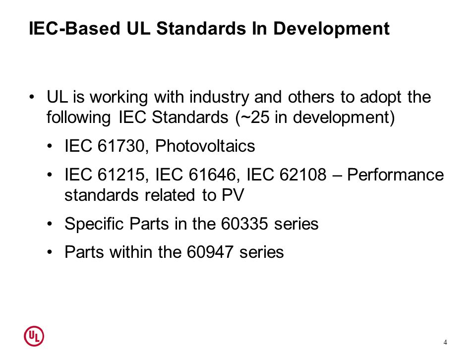 IEC-Based UL Standards In Development 4 UL is working with industry and others to adopt the following IEC Standards (~25 in development) IEC 61730, Photovoltaics IEC 61215, IEC 61646, IEC 62108 – Performance standards related to PV Specific Parts in the 60335 series Parts within the 60947 series