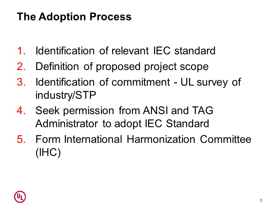 The Adoption Process 1.Identification of relevant IEC standard 2.Definition of proposed project scope 3.Identification of commitment - UL survey of industry/STP 4.Seek permission from ANSI and TAG Administrator to adopt IEC Standard 5.Form International Harmonization Committee (IHC) 5