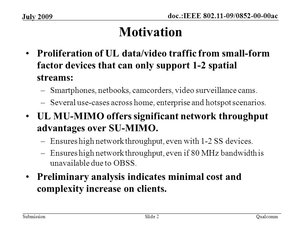 doc.:IEEE / ac Submission Qualcomm July 2009 Proliferation of UL data/video traffic from small-form factor devices that can only support 1-2 spatial streams: –Smartphones, netbooks, camcorders, video surveillance cams.