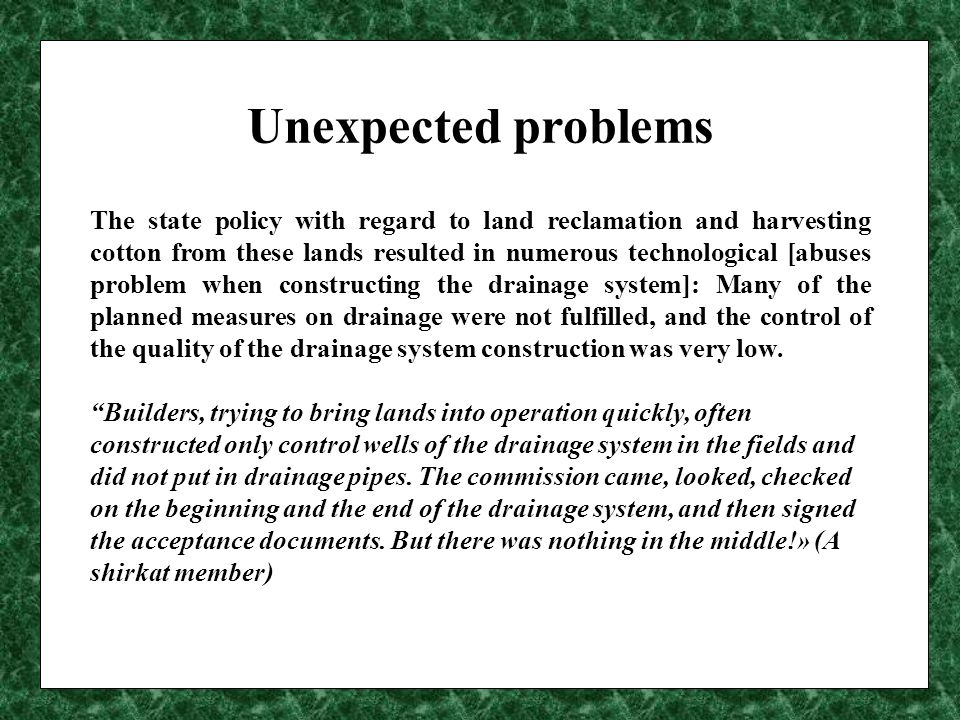Unexpected problems The state policy with regard to land reclamation and harvesting cotton from these lands resulted in numerous technological [abuses problem when constructing the drainage system]: Many of the planned measures on drainage were not fulfilled, and the control of the quality of the drainage system construction was very low.