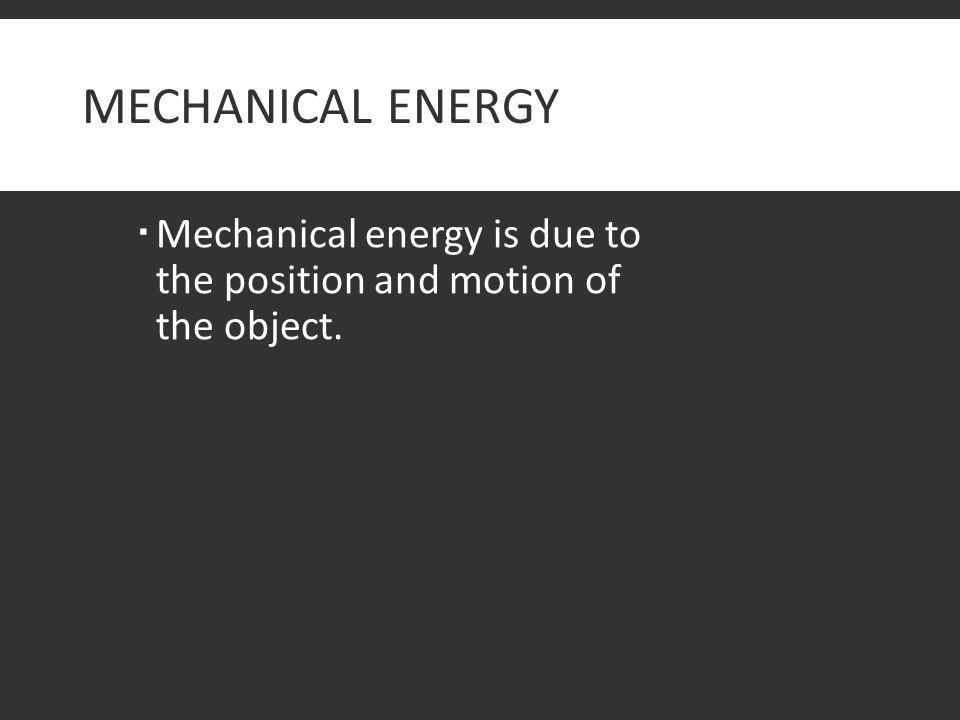 MECHANICAL ENERGY  Mechanical energy is due to the position and motion of the object.