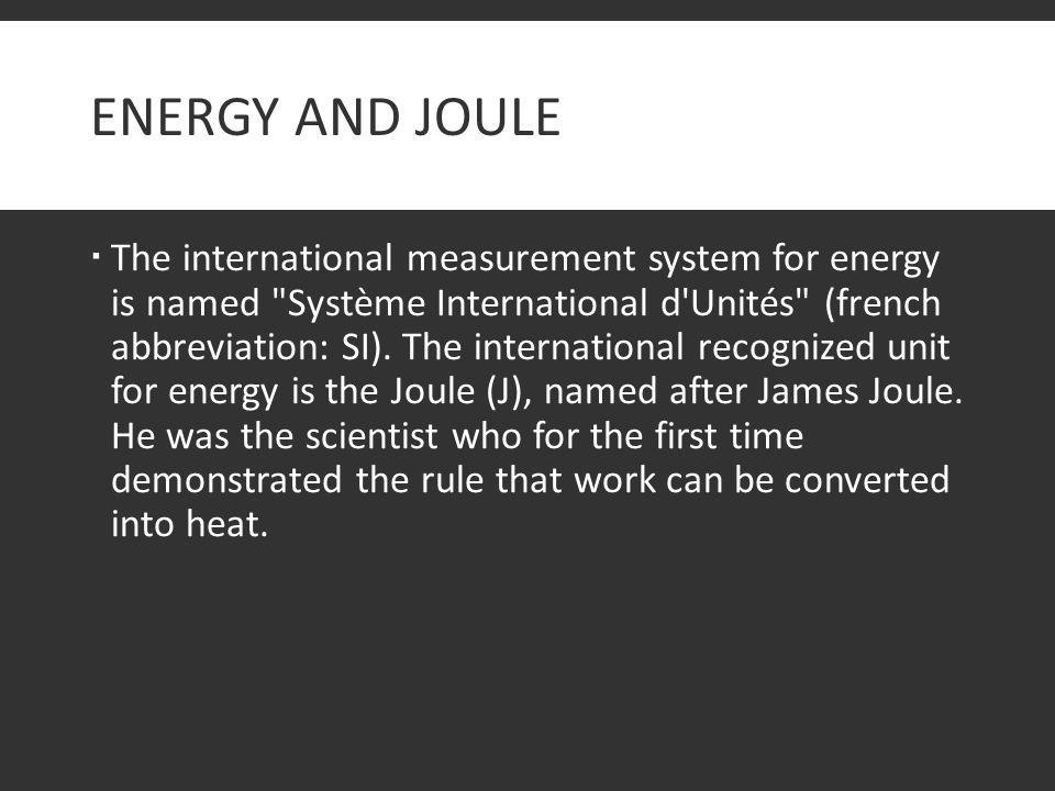 ENERGY AND JOULE  The international measurement system for energy is named