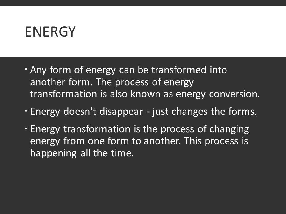 ENERGY  Any form of energy can be transformed into another form. The process of energy transformation is also known as energy conversion.  Energy do