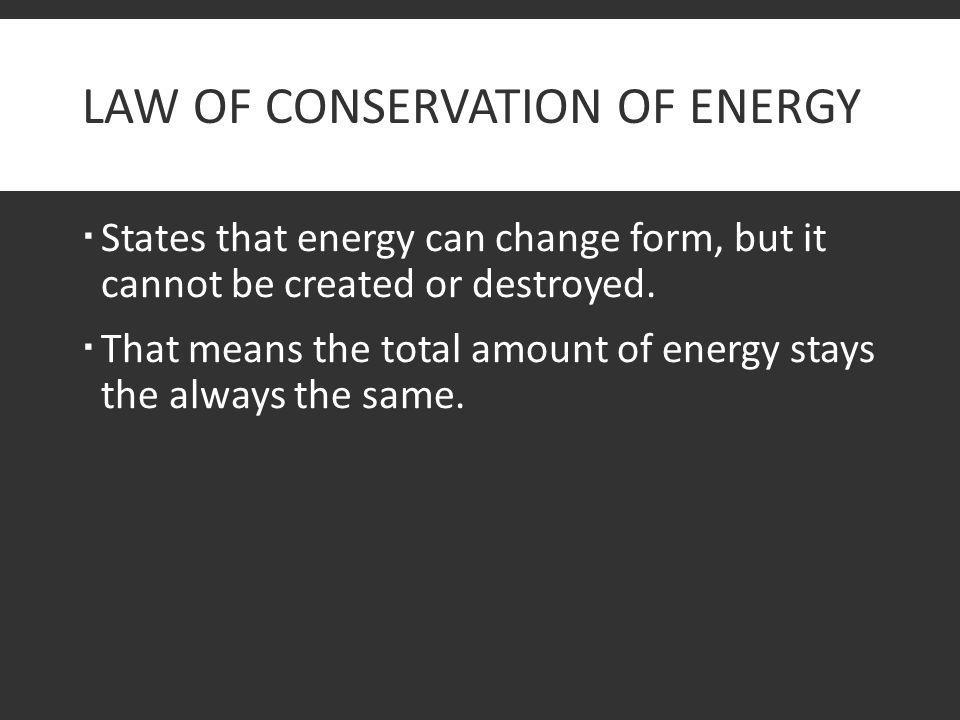 LAW OF CONSERVATION OF ENERGY  States that energy can change form, but it cannot be created or destroyed.  That means the total amount of energy sta