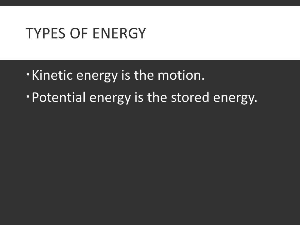TYPES OF ENERGY  Kinetic energy is the motion.  Potential energy is the stored energy.