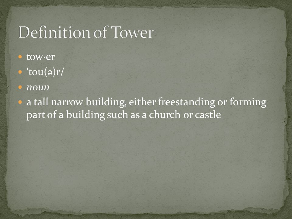 tow·er ˈ tou( ə )r/ noun a tall narrow building, either freestanding or forming part of a building such as a church or castle
