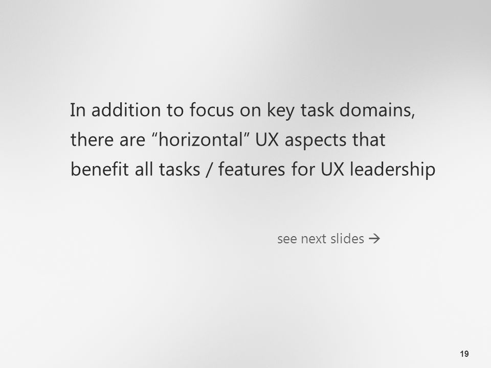 19 In addition to focus on key task domains, there are horizontal UX aspects that benefit all tasks / features for UX leadership see next slides 