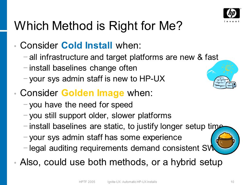 HPTF 2005 Ignite-UX: Automatic HP-UX Installs10 Which Method is Right for Me? Consider Cold Install when: −all infrastructure and target platforms are