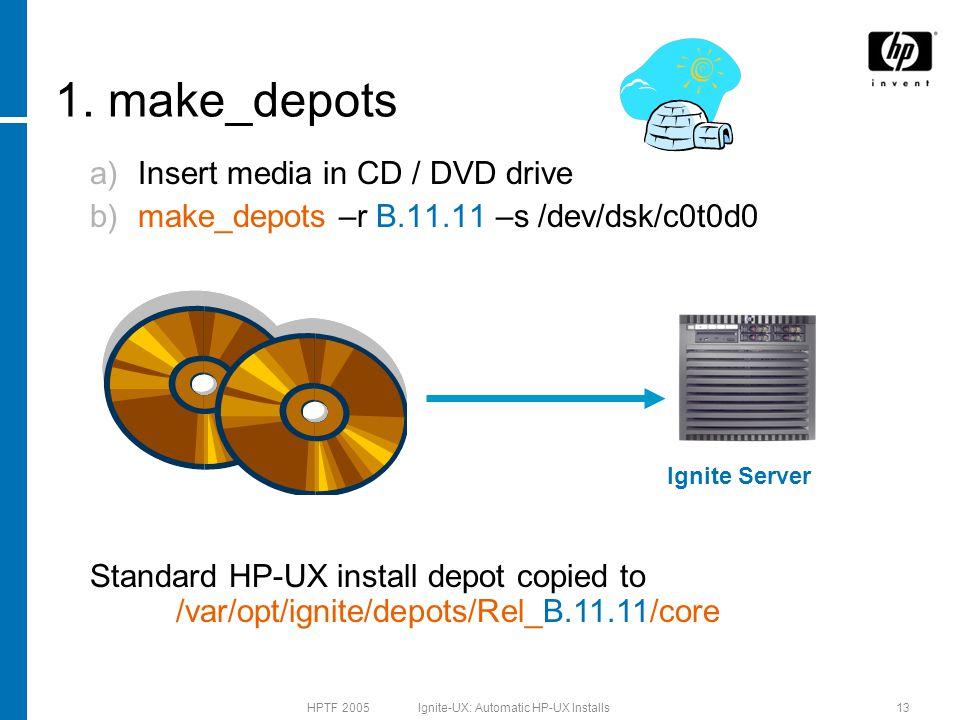 HPTF 2005 Ignite-UX: Automatic HP-UX Installs13 1. make_depots a)Insert media in CD / DVD drive b)make_depots –r B.11.11 –s /dev/dsk/c0t0d0 Standard H