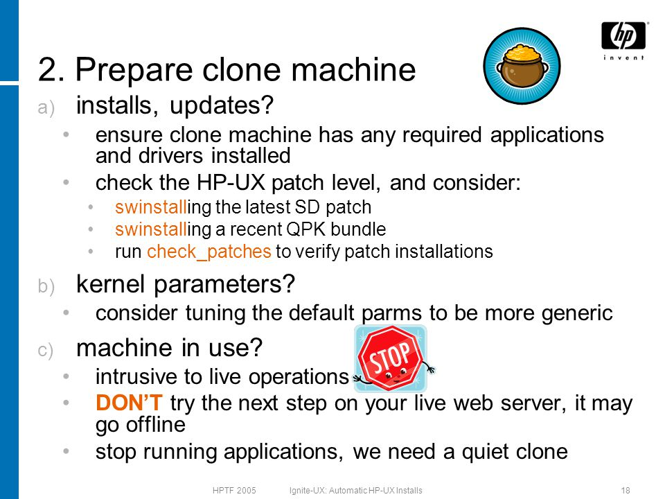 HPTF 2005 Ignite-UX: Automatic HP-UX Installs18 a) installs, updates? ensure clone machine has any required applications and drivers installed check t