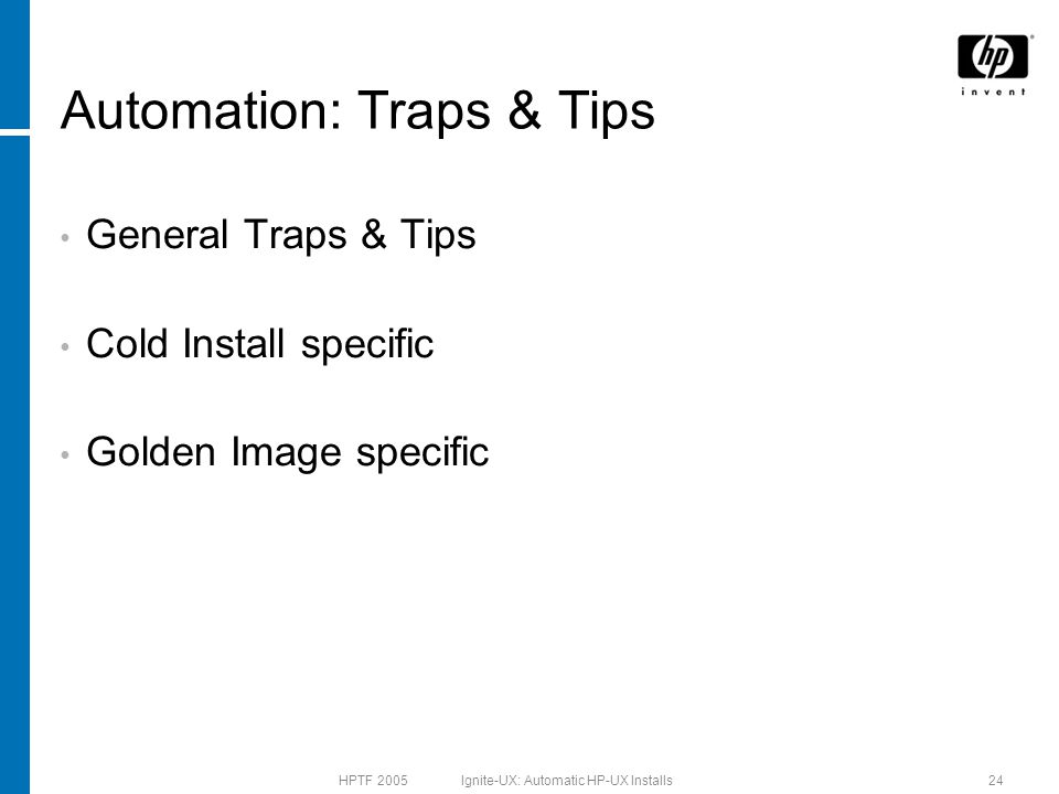 HPTF 2005 Ignite-UX: Automatic HP-UX Installs24 Automation: Traps & Tips General Traps & Tips Cold Install specific Golden Image specific