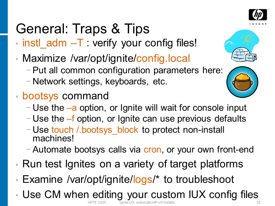 HPTF 2005 Ignite-UX: Automatic HP-UX Installs25 General: Traps & Tips instl_adm –T : verify your config files.