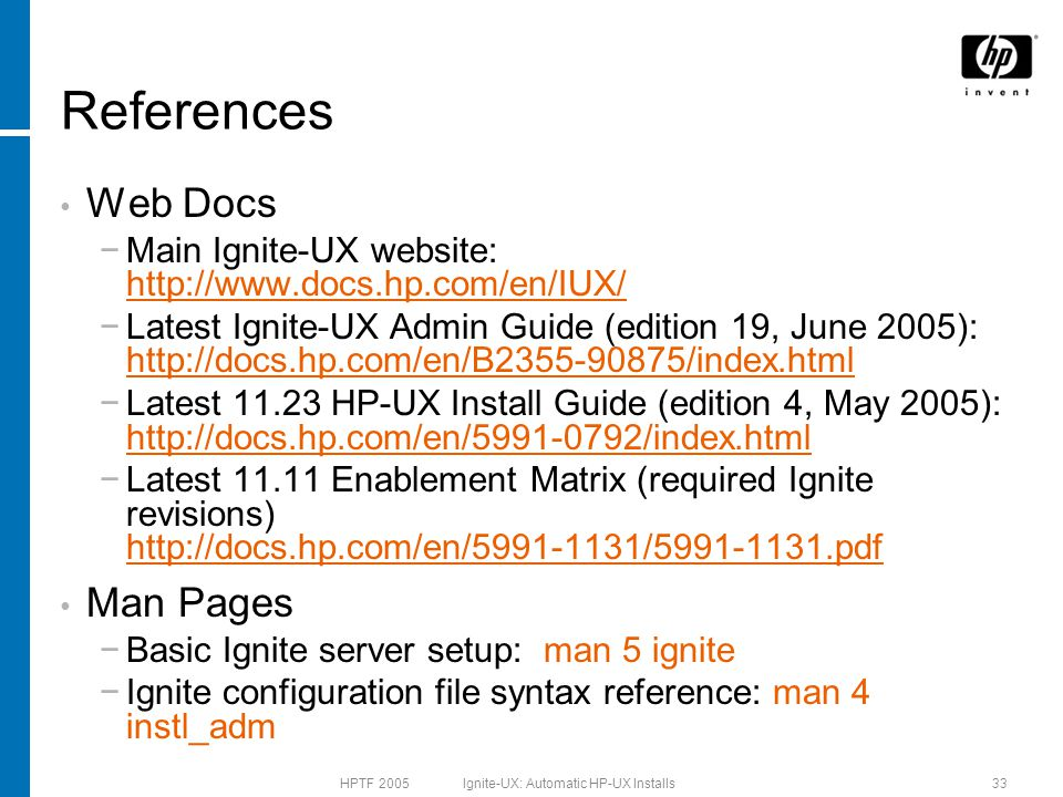 HPTF 2005 Ignite-UX: Automatic HP-UX Installs33 References Web Docs −Main Ignite-UX website: http://www.docs.hp.com/en/IUX/ http://www.docs.hp.com/en/IUX/ −Latest Ignite-UX Admin Guide (edition 19, June 2005): http://docs.hp.com/en/B2355-90875/index.html http://docs.hp.com/en/B2355-90875/index.html −Latest 11.23 HP-UX Install Guide (edition 4, May 2005): http://docs.hp.com/en/5991-0792/index.html http://docs.hp.com/en/5991-0792/index.html −Latest 11.11 Enablement Matrix (required Ignite revisions) http://docs.hp.com/en/5991-1131/5991-1131.pdf http://docs.hp.com/en/5991-1131/5991-1131.pdf Man Pages −Basic Ignite server setup: man 5 ignite −Ignite configuration file syntax reference: man 4 instl_adm