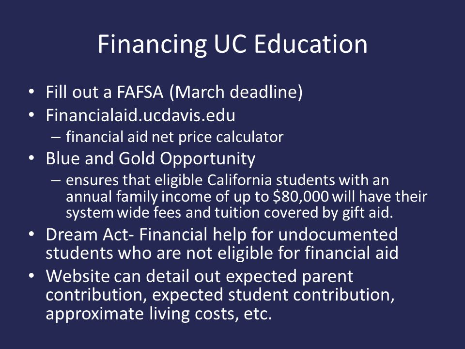 Financing UC Education Fill out a FAFSA (March deadline) Financialaid.ucdavis.edu – financial aid net price calculator Blue and Gold Opportunity – ensures that eligible California students with an annual family income of up to $80,000 will have their system wide fees and tuition covered by gift aid.