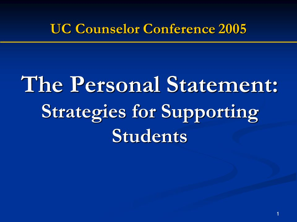 1 The Personal Statement: Strategies for Supporting Students UC Counselor Conference 2005