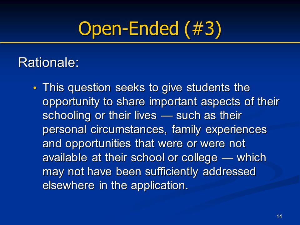 14 Open-Ended (#3) Rationale: This question seeks to give students the opportunity to share important aspects of their schooling or their lives — such as their personal circumstances, family experiences and opportunities that were or were not available at their school or college — which may not have been sufficiently addressed elsewhere in the application.