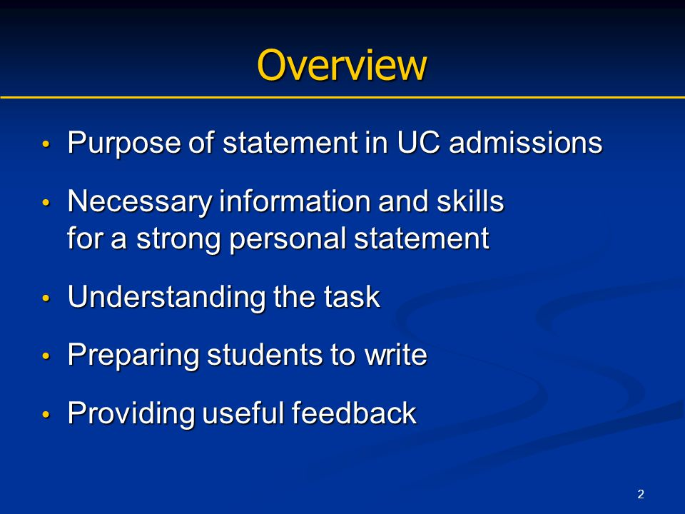 2 Overview Purpose of statement in UC admissions Purpose of statement in UC admissions Necessary information and skills for a strong personal statement Necessary information and skills for a strong personal statement Understanding the task Understanding the task Preparing students to write Preparing students to write Providing useful feedback Providing useful feedback
