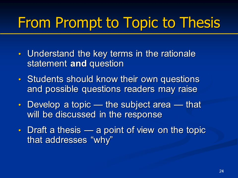 24 From Prompt to Topic to Thesis Understand the key terms in the rationale statement and question Understand the key terms in the rationale statement and question Students should know their own questions and possible questions readers may raise Students should know their own questions and possible questions readers may raise Develop a topic — the subject area — that will be discussed in the response Develop a topic — the subject area — that will be discussed in the response Draft a thesis — a point of view on the topic that addresses why Draft a thesis — a point of view on the topic that addresses why