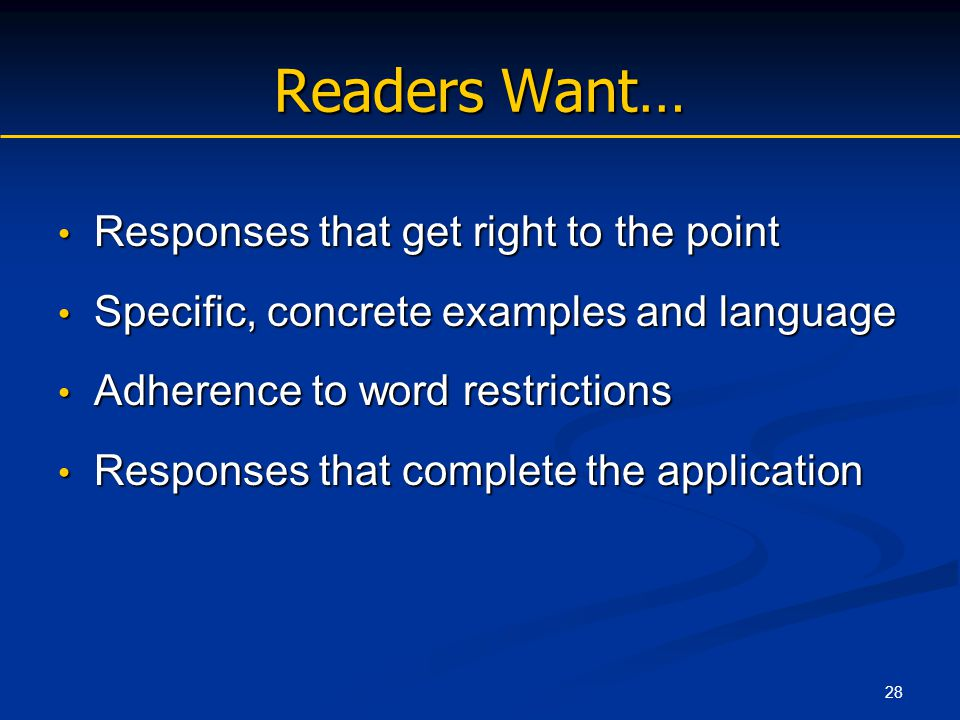 28 Readers Want… Responses that get right to the point Responses that get right to the point Specific, concrete examples and language Specific, concrete examples and language Adherence to word restrictions Adherence to word restrictions Responses that complete the application Responses that complete the application