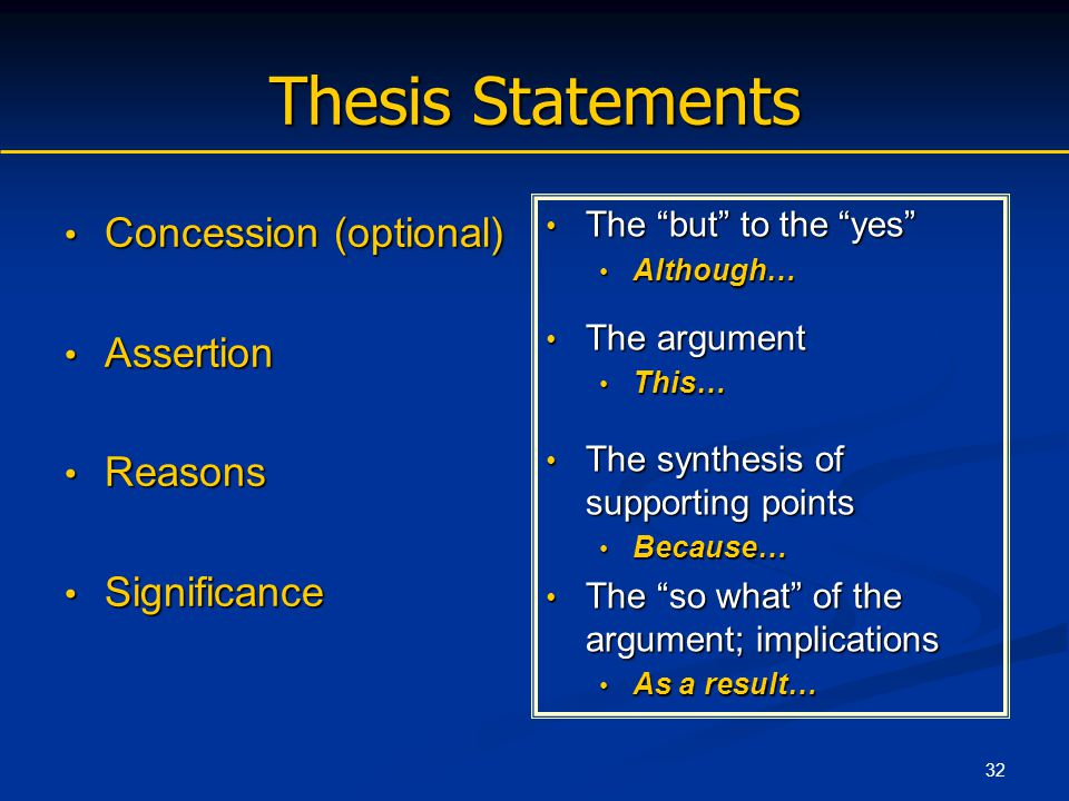 32 Thesis Statements Concession (optional) Concession (optional) Assertion Assertion Reasons Reasons Significance Significance The but to the yes Although… The argument This… The synthesis of supporting points Because… The so what of the argument; implications As a result…