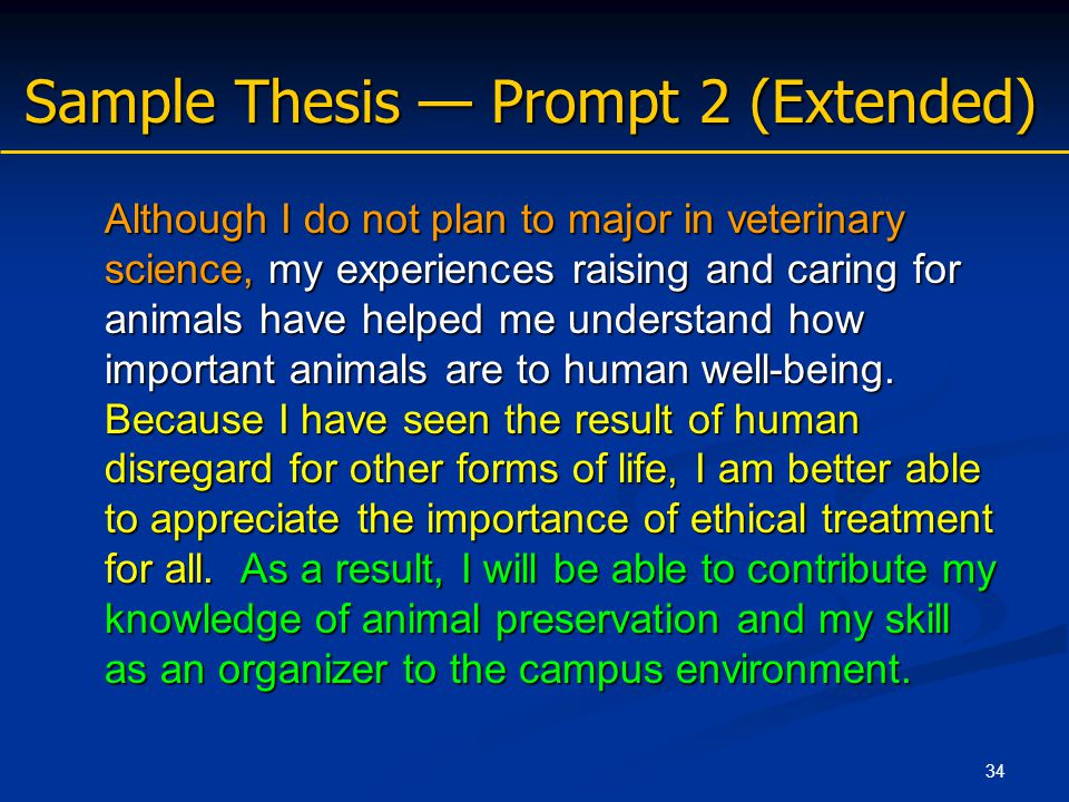 34 Sample Thesis — Prompt 2 (Extended) Although I do not plan to major in veterinary science, my experiences raising and caring for animals have helped me understand how important animals are to human well-being.