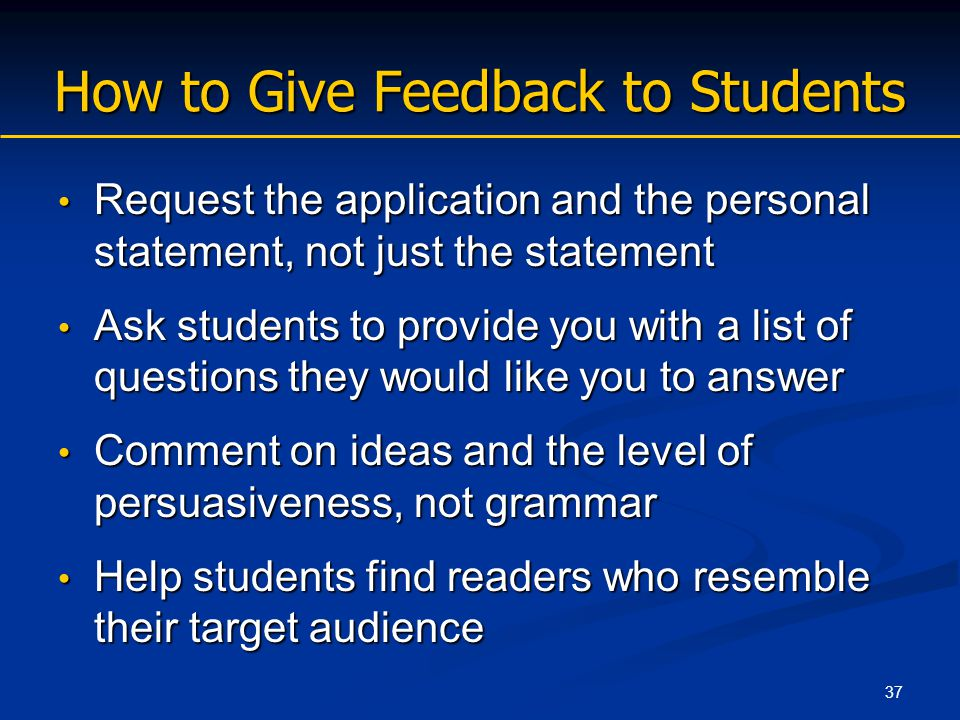 37 How to Give Feedback to Students Request the application and the personal statement, not just the statement Request the application and the personal statement, not just the statement Ask students to provide you with a list of questions they would like you to answer Ask students to provide you with a list of questions they would like you to answer Comment on ideas and the level of persuasiveness, not grammar Comment on ideas and the level of persuasiveness, not grammar Help students find readers who resemble their target audience Help students find readers who resemble their target audience