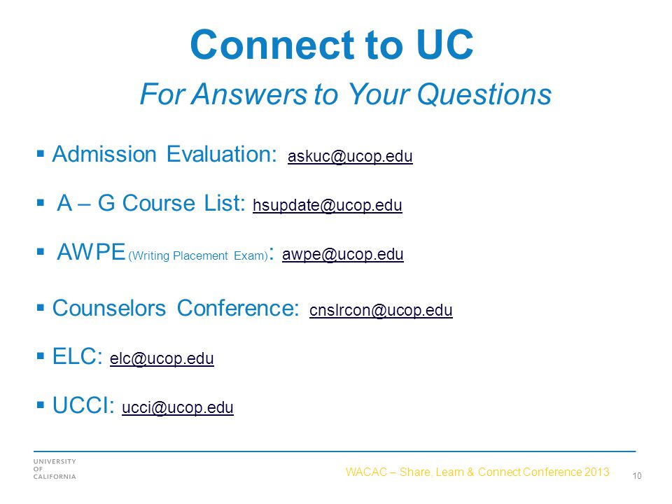 WACAC – Share, Learn & Connect Conference 2013 Connect to UC For Answers to Your Questions  Admission Evaluation: askuc@ucop.edu askuc@ucop.edu  A – G Course List: hsupdate@ucop.edu hsupdate@ucop.edu  AWPE (Writing Placement Exam) : awpe@ucop.edu awpe@ucop.edu  Counselors Conference: cnslrcon@ucop.edu cnslrcon@ucop.edu  ELC: elc@ucop.edu elc@ucop.edu  UCCI: ucci@ucop.edu ucci@ucop.edu 10