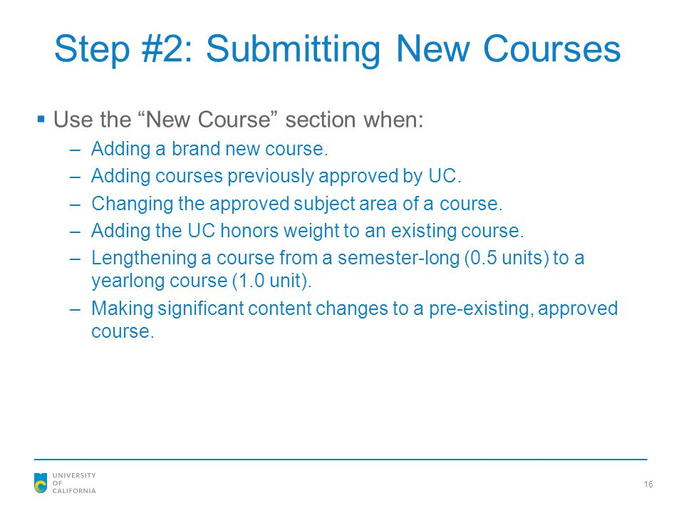 """Step #2: Submitting New Courses  Use the """"New Course"""" section when: –Adding a brand new course. –Adding courses previously approved by UC. –Changing"""