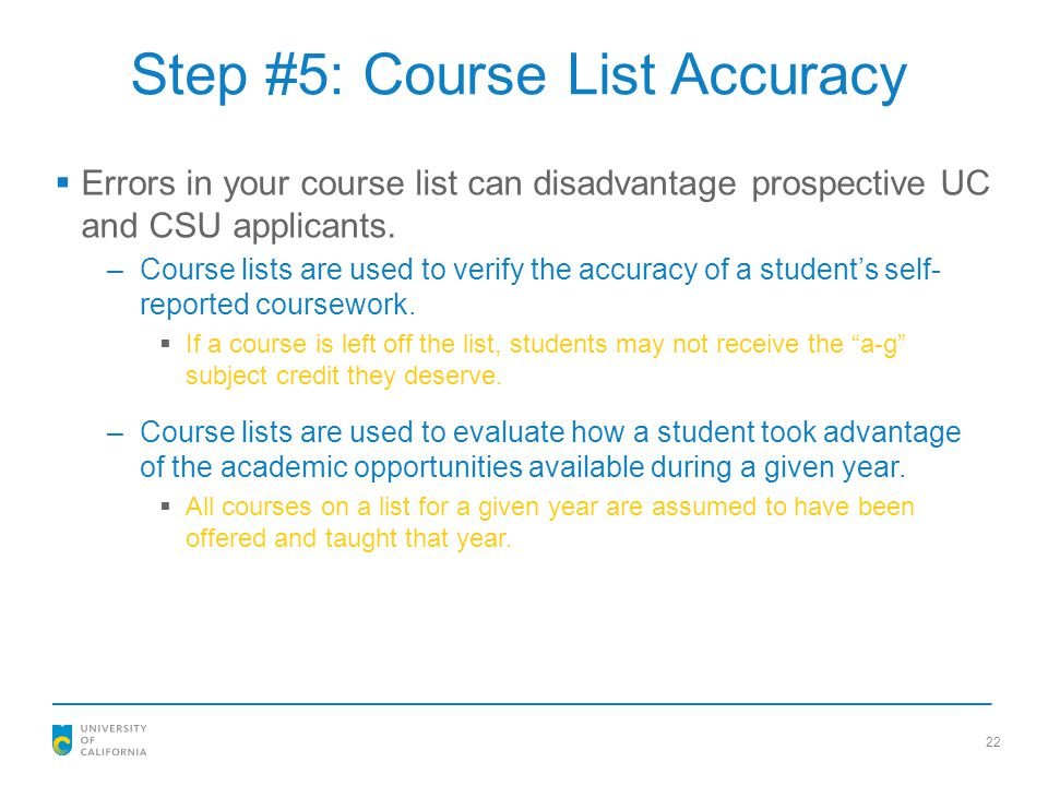 Step #5: Course List Accuracy  Errors in your course list can disadvantage prospective UC and CSU applicants. –Course lists are used to verify the ac