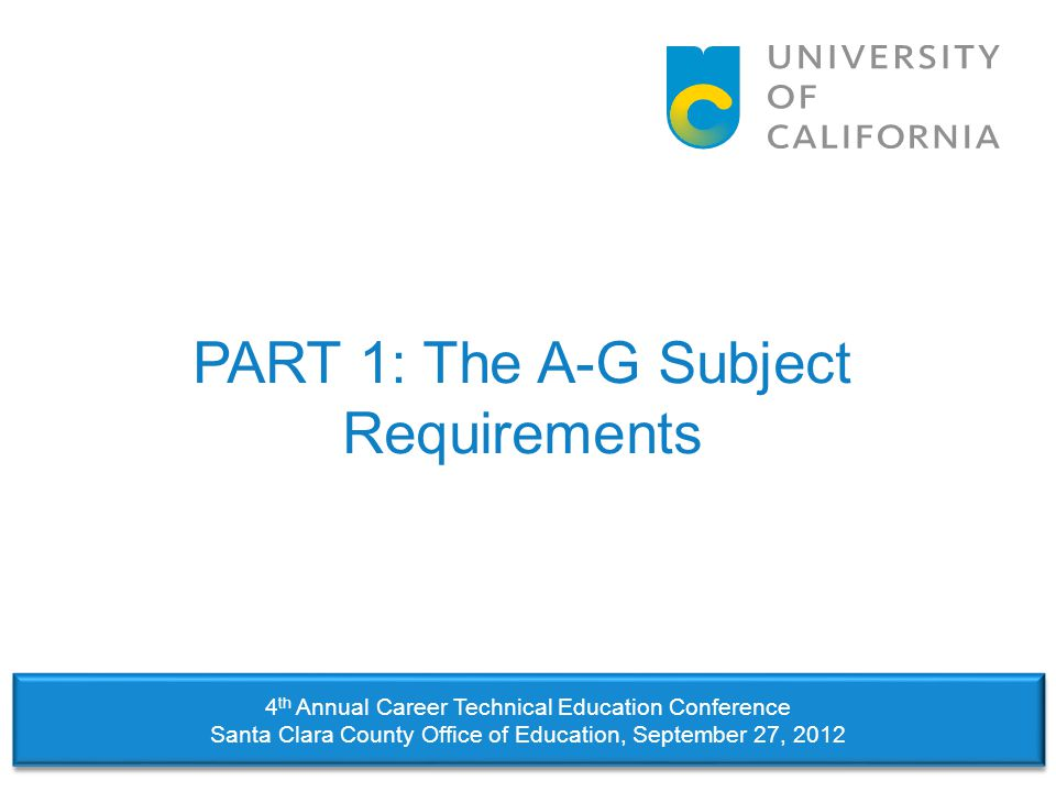 PART 1: The A-G Subject Requirements 4 th Annual Career Technical Education Conference Santa Clara County Office of Education, September 27, 2012