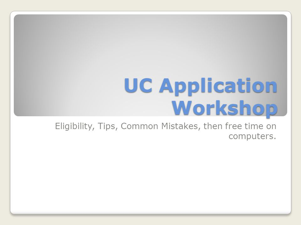 UC Application Workshop Eligibility, Tips, Common Mistakes, then free time on computers.