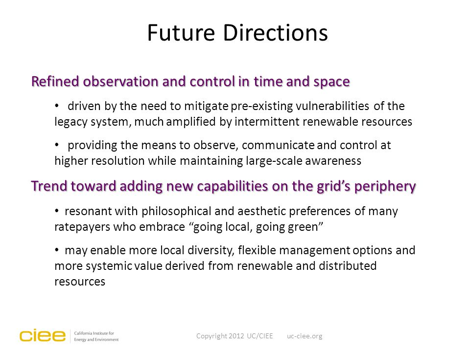 Future Directions Copyright 2012 UC/CIEE uc-ciee.org Refined observation and control in time and space driven by the need to mitigate pre-existing vulnerabilities of the legacy system, much amplified by intermittent renewable resources providing the means to observe, communicate and control at higher resolution while maintaining large-scale awareness Trend toward adding new capabilities on the grid's periphery resonant with philosophical and aesthetic preferences of many ratepayers who embrace going local, going green may enable more local diversity, flexible management options and more systemic value derived from renewable and distributed resources