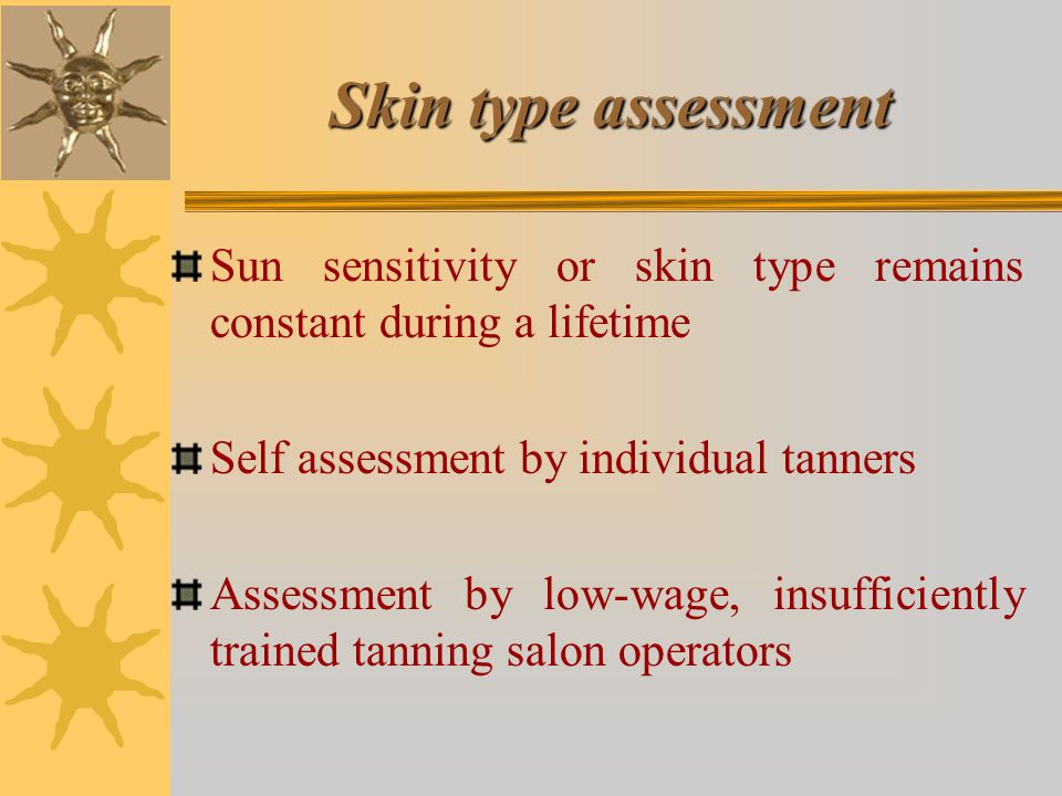 Skin type assessment Sun sensitivity or skin type remains constant during a lifetime Self assessment by individual tanners Assessment by low-wage, insufficiently trained tanning salon operators