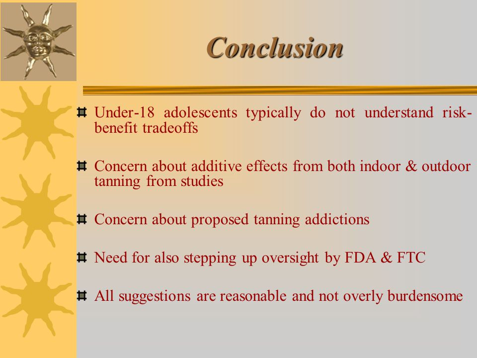 Conclusion Under-18 adolescents typically do not understand risk- benefit tradeoffs Concern about additive effects from both indoor & outdoor tanning from studies Concern about proposed tanning addictions Need for also stepping up oversight by FDA & FTC All suggestions are reasonable and not overly burdensome
