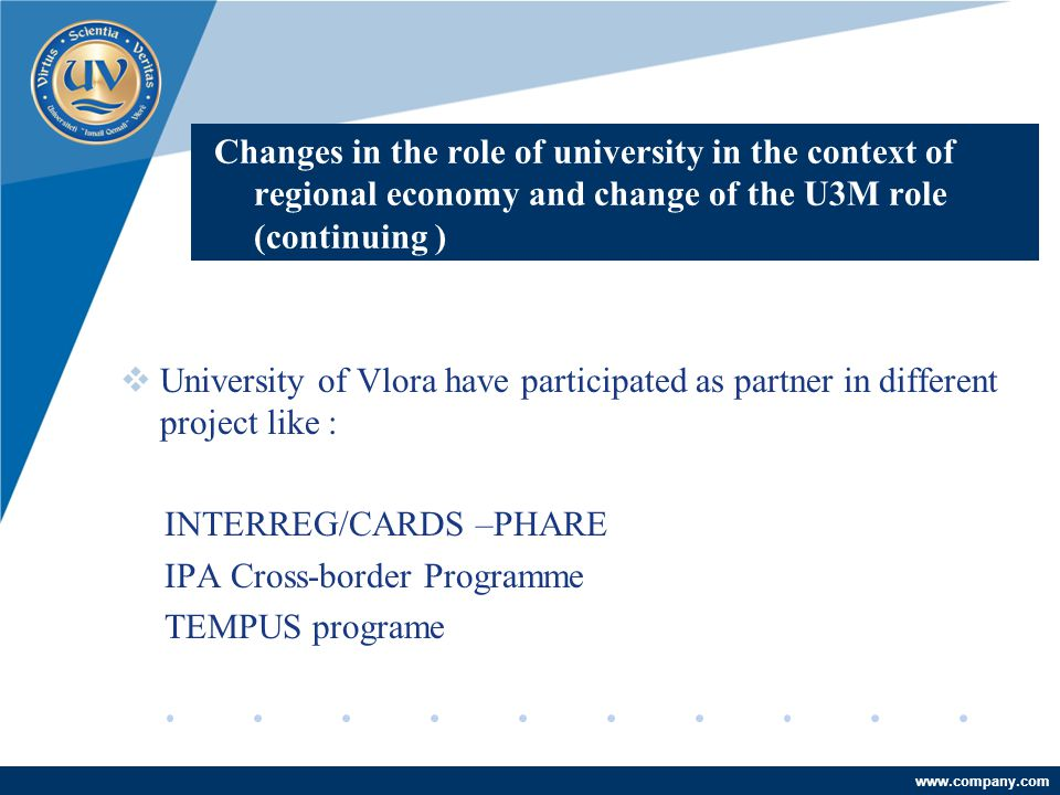 Company LOGO www.company.com Changes in the role of university in the context of regional economy and change of the U3M role (continuing )  University of Vlora have participated as partner in different project like : INTERREG/CARDS –PHARE IPA Cross-border Programme TEMPUS programe