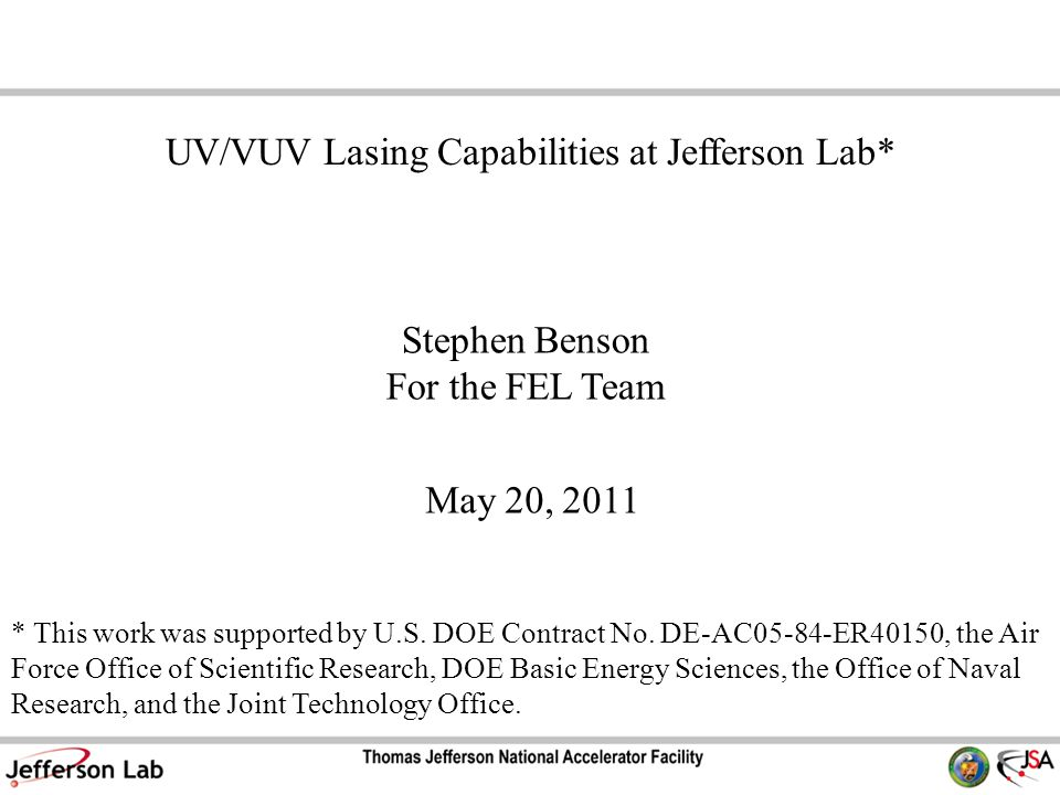 Stephen Benson For the FEL Team May 20, 2011 UV/VUV Lasing Capabilities at Jefferson Lab* * This work was supported by U.S.