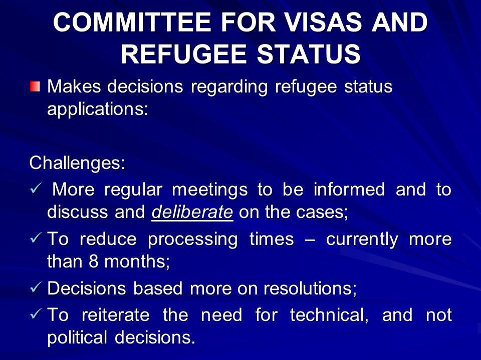 COMMITTEE FOR VISAS AND REFUGEE STATUS Makes decisions regarding refugee status applications: Challenges: More regular meetings to be informed and to discuss and deliberate on the cases; More regular meetings to be informed and to discuss and deliberate on the cases; To reduce processing times – currently more than 8 months; To reduce processing times – currently more than 8 months; Decisions based more on resolutions; Decisions based more on resolutions; To reiterate the need for technical, and not political decisions.
