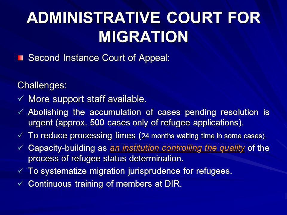 ADMINISTRATIVE COURT FOR MIGRATION Second Instance Court of Appeal: Challenges: More support staff available. More support staff available. Abolishing
