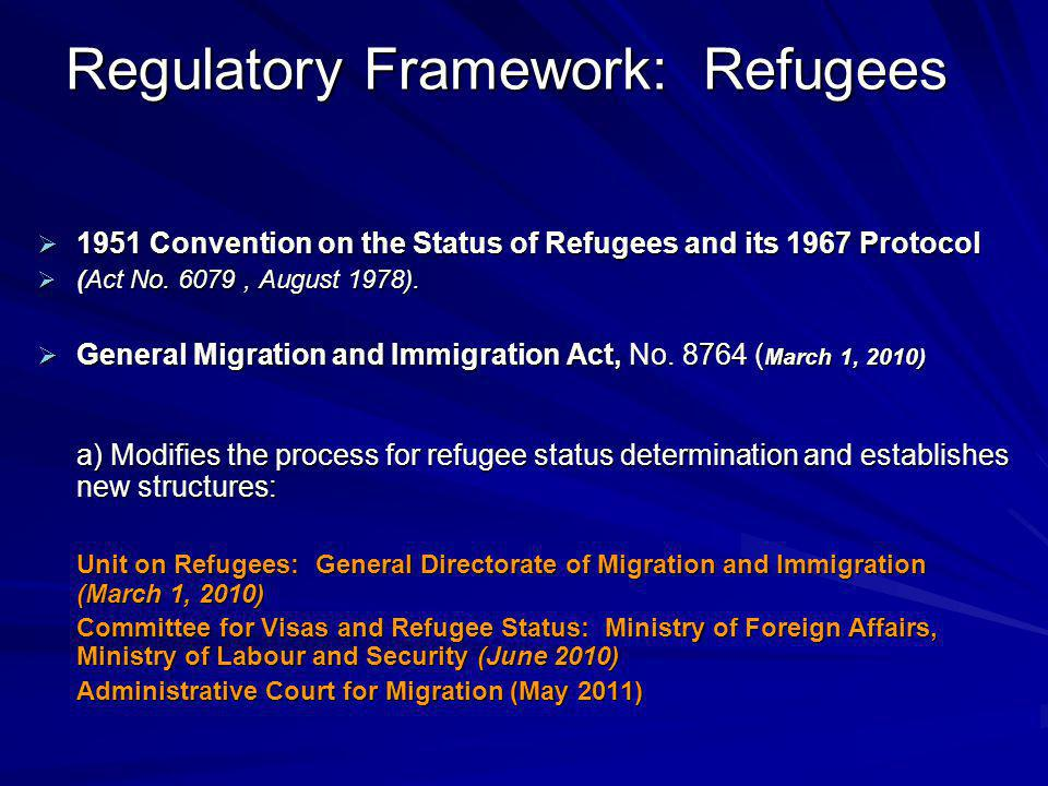 Regulatory Framework: Refugees  1951 Convention on the Status of Refugees and its 1967 Protocol  (Act No. 6079, August 1978).  General Migration an